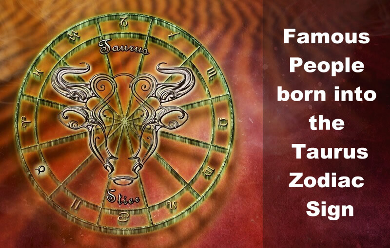 Famous People born into the Taurus Zodiac Sign