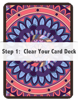 Step 1:  Clear Your Card Deck