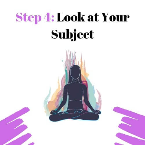 Step 4: Look at Your Subject